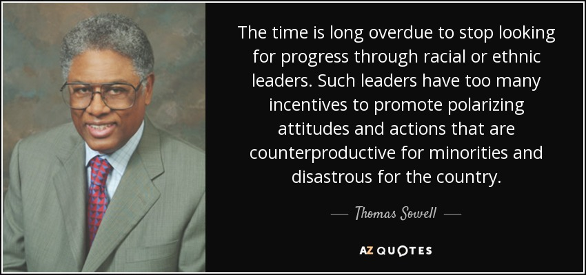 The time is long overdue to stop looking for progress through racial or ethnic leaders. Such leaders have too many incentives to promote polarizing attitudes and actions that are counterproductive for minorities and disastrous for the country. - Thomas Sowell