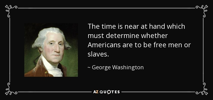 The time is near at hand which must determine whether Americans are to be free men or slaves. - George Washington