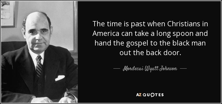 The time is past when Christians in America can take a long spoon and hand the gospel to the black man out the back door. - Mordecai Wyatt Johnson