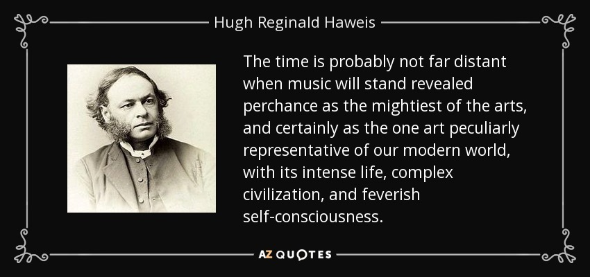 The time is probably not far distant when music will stand revealed perchance as the mightiest of the arts, and certainly as the one art peculiarly representative of our modern world, with its intense life, complex civilization, and feverish self-consciousness. - Hugh Reginald Haweis