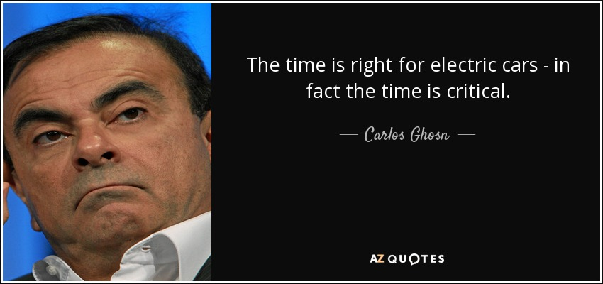 Carlos Ghosn Quote The Time Is Right For Electric Cars In Fact