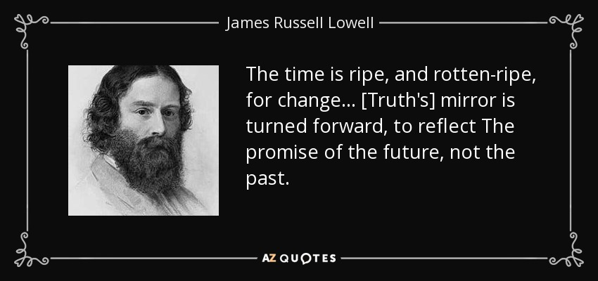 The time is ripe, and rotten-ripe, for change... [Truth's] mirror is turned forward, to reflect The promise of the future, not the past. - James Russell Lowell
