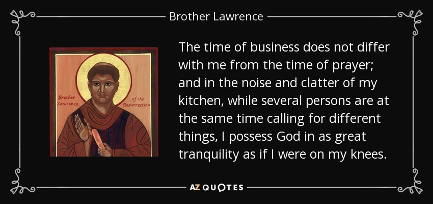 The time of business does not differ with me from the time of prayer; and in the noise and clatter of my kitchen, while several persons are at the same time calling for different things, I possess God in as great tranquility as if I were on my knees. - Brother Lawrence