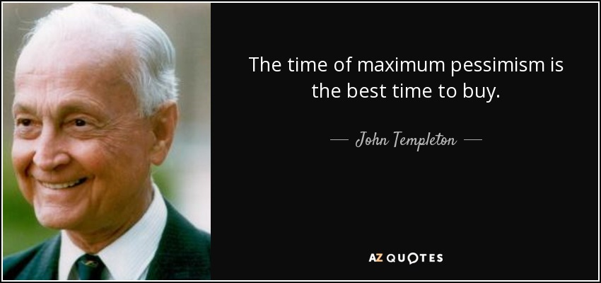 The time of maximum pessimism is the best time to buy. - John Templeton