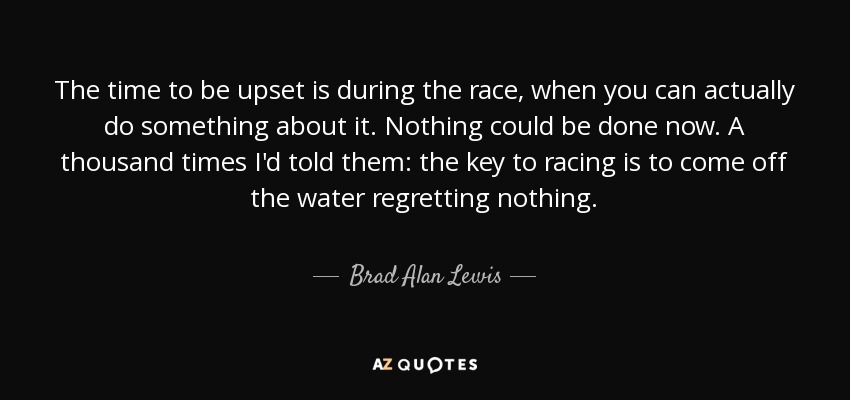The time to be upset is during the race, when you can actually do something about it. Nothing could be done now. A thousand times I'd told them: the key to racing is to come off the water regretting nothing. - Brad Alan Lewis