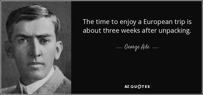 The time to enjoy a European trip is about three weeks after unpacking. - George Ade