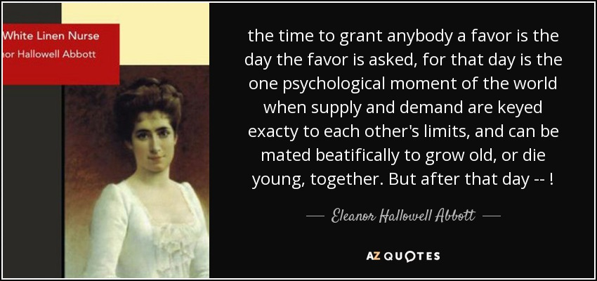 the time to grant anybody a favor is the day the favor is asked, for that day is the one psychological moment of the world when supply and demand are keyed exacty to each other's limits, and can be mated beatifically to grow old, or die young, together. But after that day -- ! - Eleanor Hallowell Abbott