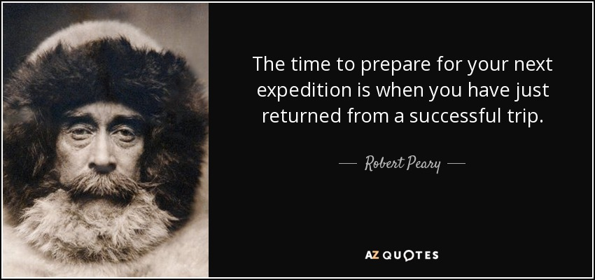 The time to prepare for your next expedition is when you have just returned from a successful trip. - Robert Peary