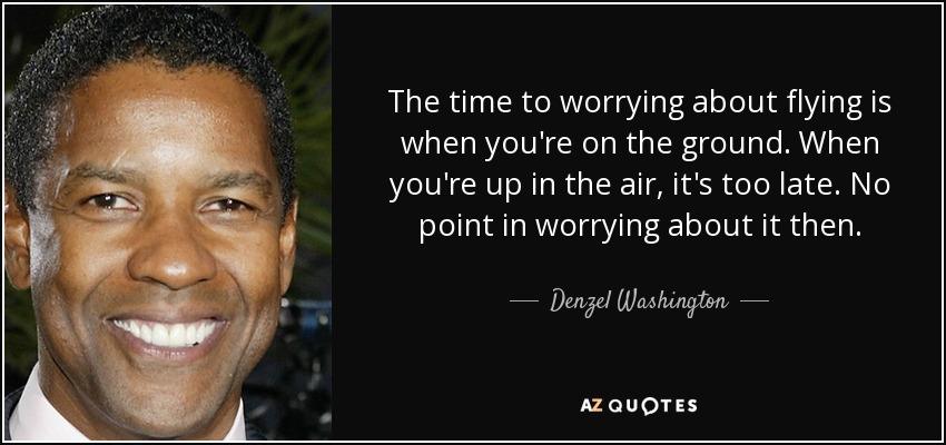 The time to worrying about flying is when you're on the ground. When you're up in the air, it's too late. No point in worrying about it then. - Denzel Washington