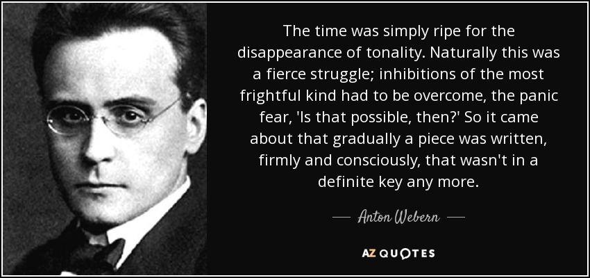 The time was simply ripe for the disappearance of tonality. Naturally this was a fierce struggle; inhibitions of the most frightful kind had to be overcome, the panic fear, 'Is that possible, then?' So it came about that gradually a piece was written, firmly and consciously, that wasn't in a definite key any more. - Anton Webern