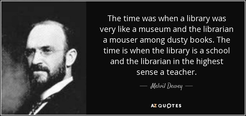The time was when a library was very like a museum and the librarian a mouser among dusty books. The time is when the library is a school and the librarian in the highest sense a teacher. - Melvil Dewey