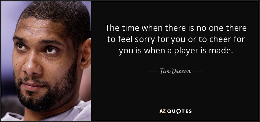 The time when there is no one there to feel sorry for you or to cheer for you is when a player is made. - Tim Duncan