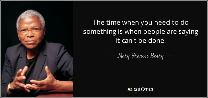 The time when you need to do something is when people are saying it can't be done. - Mary Frances Berry