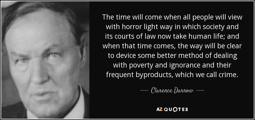 The time will come when all people will view with horror light way in which society and its courts of law now take human life; and when that time comes, the way will be clear to device some better method of dealing with poverty and ignorance and their frequent byproducts, which we call crime. - Clarence Darrow