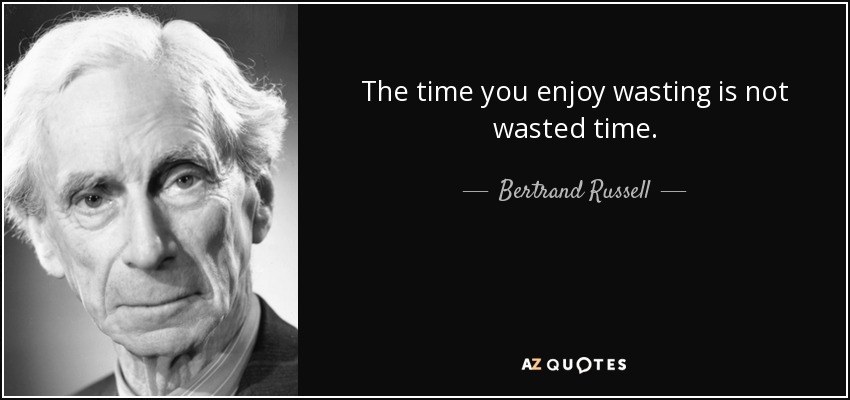 Bertrand Russell Quote The Time You Enjoy Wasting Is Not Wasted Time