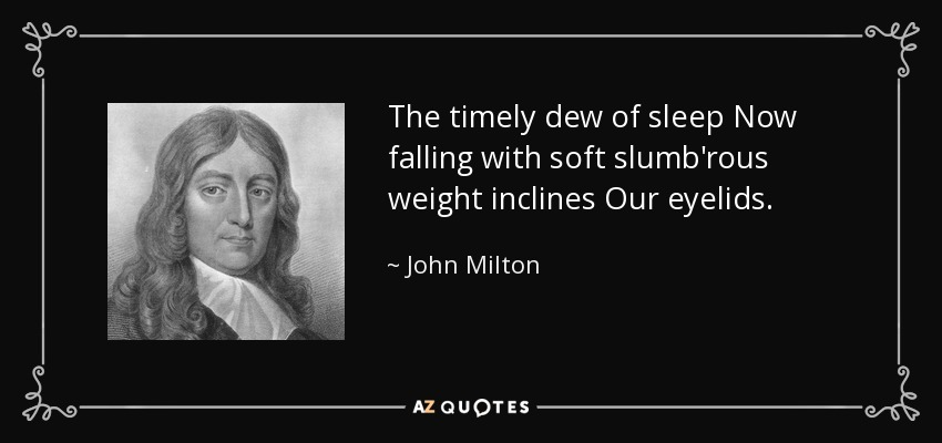 The timely dew of sleep Now falling with soft slumb'rous weight inclines Our eyelids. - John Milton