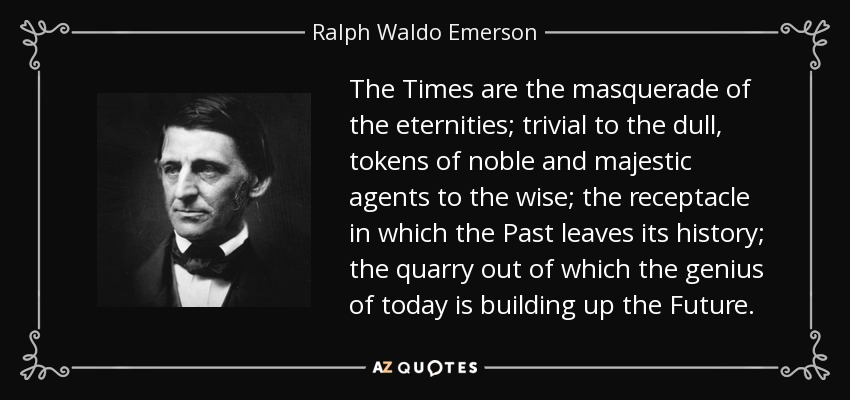 The Times are the masquerade of the eternities; trivial to the dull, tokens of noble and majestic agents to the wise; the receptacle in which the Past leaves its history; the quarry out of which the genius of today is building up the Future. - Ralph Waldo Emerson