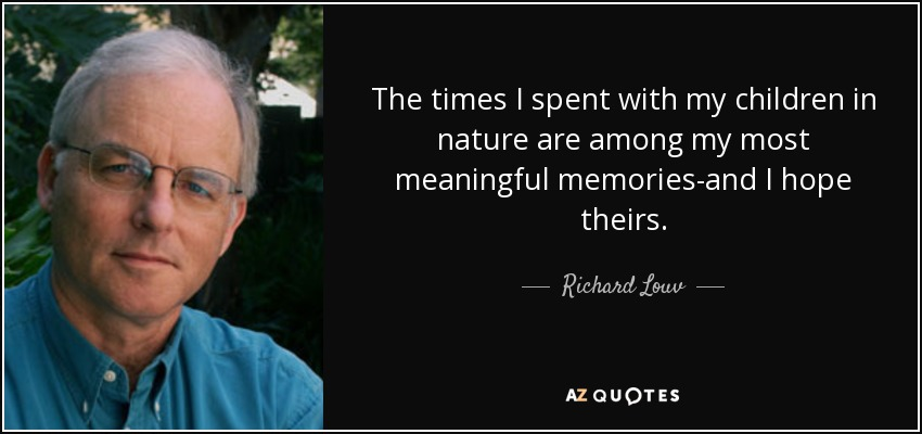 The times I spent with my children in nature are among my most meaningful memories-and I hope theirs. - Richard Louv