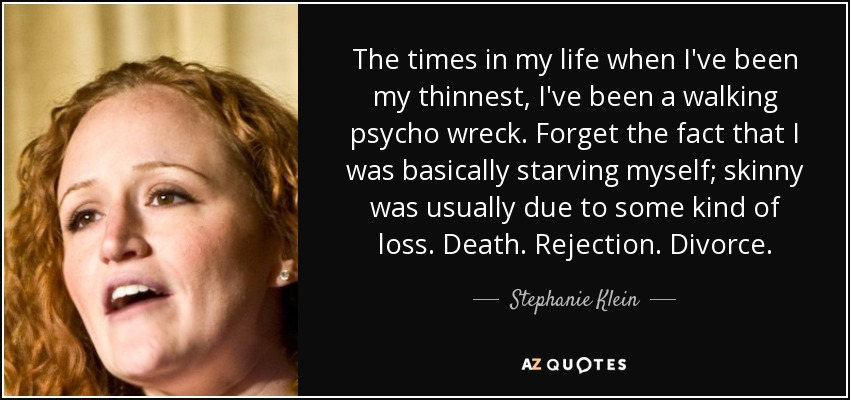 The times in my life when I've been my thinnest, I've been a walking psycho wreck. Forget the fact that I was basically starving myself; skinny was usually due to some kind of loss. Death. Rejection. Divorce. - Stephanie Klein