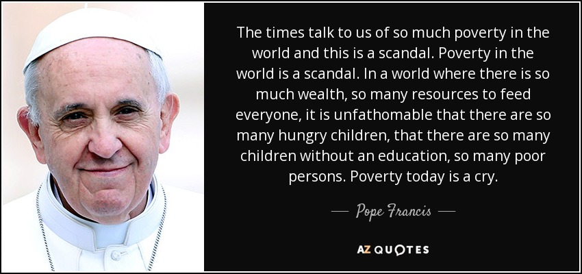 The times talk to us of so much poverty in the world and this is a scandal. Poverty in the world is a scandal. In a world where there is so much wealth, so many resources to feed everyone, it is unfathomable that there are so many hungry children, that there are so many children without an education, so many poor persons. Poverty today is a cry. - Pope Francis