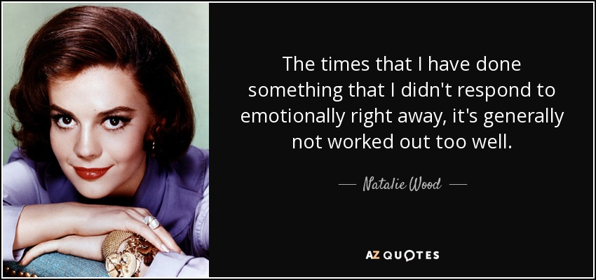 The times that I have done something that I didn't respond to emotionally right away, it's generally not worked out too well. - Natalie Wood