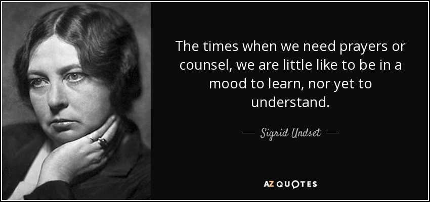 The times when we need prayers or counsel, we are little like to be in a mood to learn, nor yet to understand. - Sigrid Undset