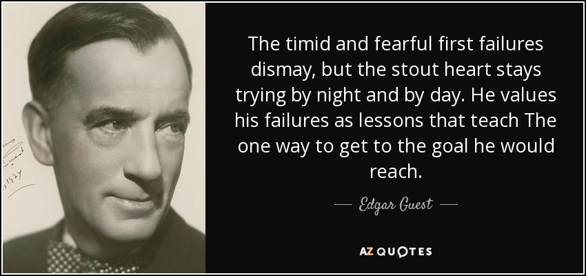 The timid and fearful first failures dismay, but the stout heart stays trying by night and by day. He values his failures as lessons that teach The one way to get to the goal he would reach. - Edgar Guest