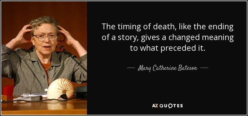 The timing of death, like the ending of a story, gives a changed meaning to what preceded it. - Mary Catherine Bateson