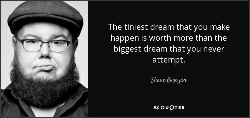 The tiniest dream that you make happen is worth more than the biggest dream that you never attempt. - Shane Koyczan