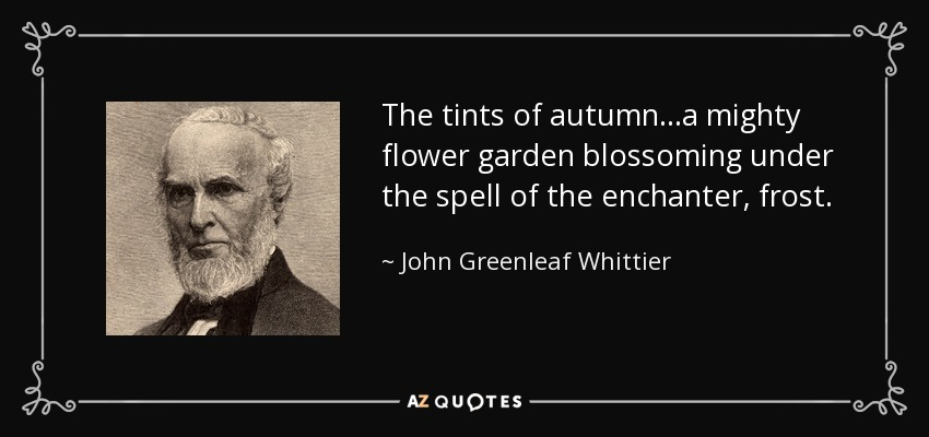 The tints of autumn...a mighty flower garden blossoming under the spell of the enchanter, frost. - John Greenleaf Whittier