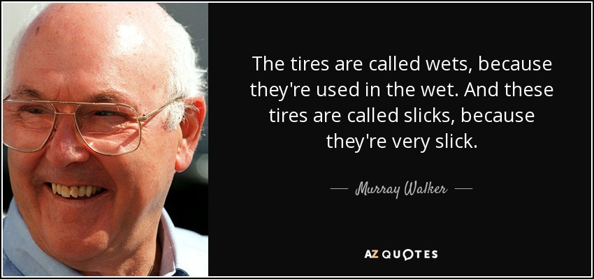 The tires are called wets, because they're used in the wet. And these tires are called slicks, because they're very slick. - Murray Walker