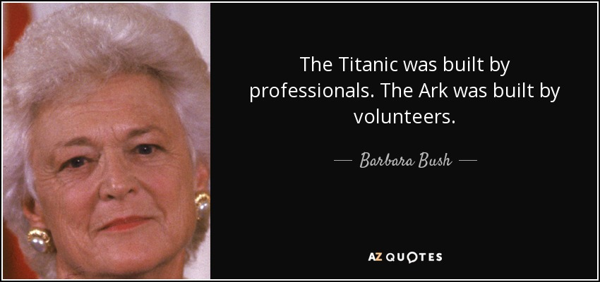 The Titanic was built by professionals. The Ark was built by volunteers. - Barbara Bush