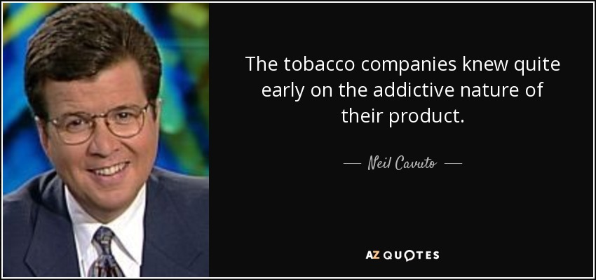 The tobacco companies knew quite early on the addictive nature of their product. - Neil Cavuto