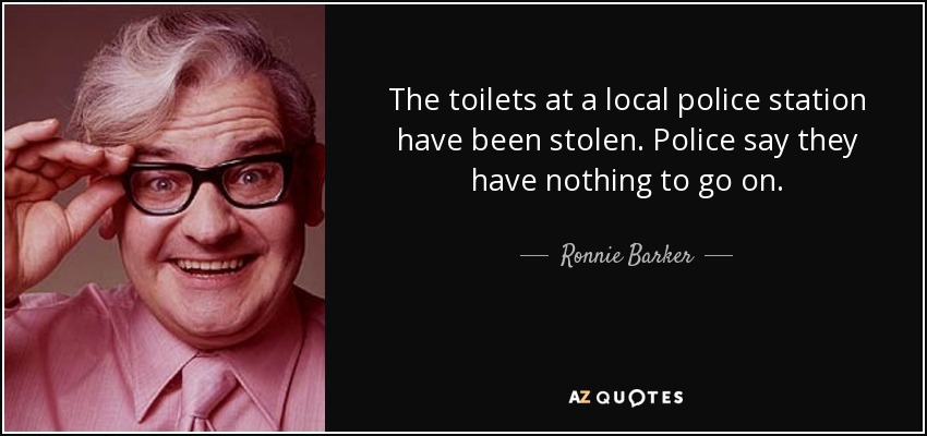 The toilets at a local police station have been stolen. Police say they have nothing to go on. - Ronnie Barker