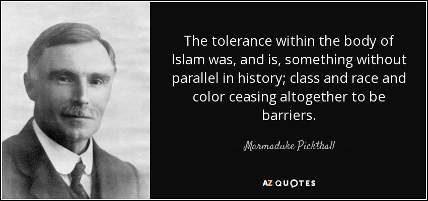 The tolerance within the body of Islam was, and is, something without parallel in history; class and race and color ceasing altogether to be barriers. - Marmaduke Pickthall