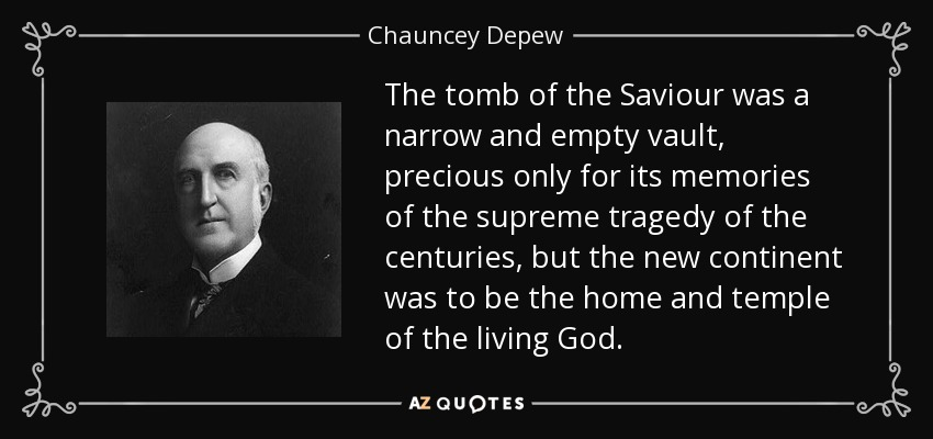 The tomb of the Saviour was a narrow and empty vault, precious only for its memories of the supreme tragedy of the centuries, but the new continent was to be the home and temple of the living God. - Chauncey Depew