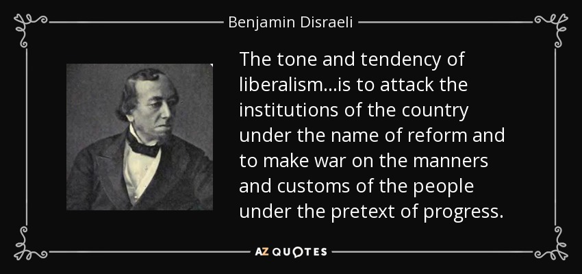 The tone and tendency of liberalism...is to attack the institutions of the country under the name of reform and to make war on the manners and customs of the people under the pretext of progress. - Benjamin Disraeli