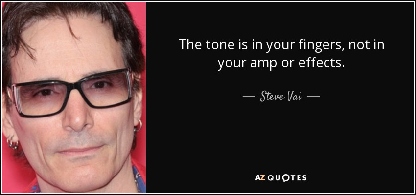 The tone is in your fingers, not in your amp or effects. - Steve Vai