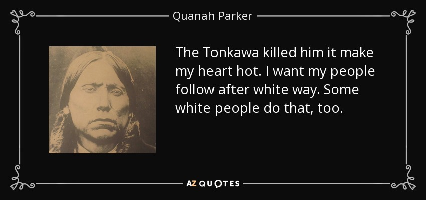 The Tonkawa killed him it make my heart hot. I want my people follow after white way. Some white people do that, too. - Quanah Parker