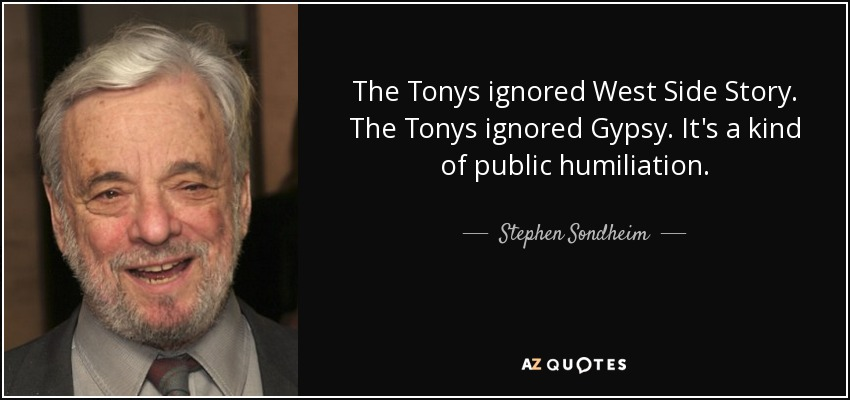 The Tonys ignored West Side Story. The Tonys ignored Gypsy. It's a kind of public humiliation. - Stephen Sondheim