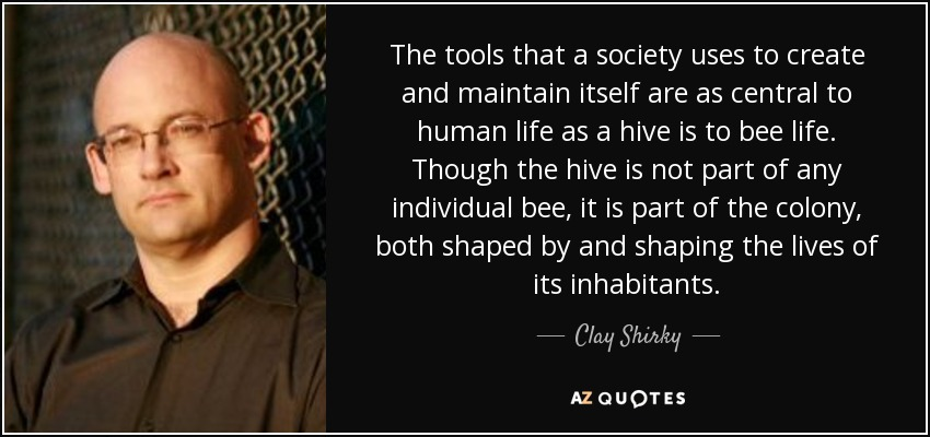 The tools that a society uses to create and maintain itself are as central to human life as a hive is to bee life. Though the hive is not part of any individual bee, it is part of the colony, both shaped by and shaping the lives of its inhabitants. - Clay Shirky