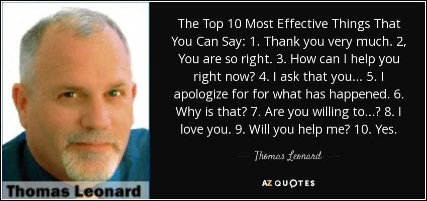The Top 10 Most Effective Things That You Can Say: 1. Thank you very much. 2, You are so right. 3. How can I help you right now? 4. I ask that you ... 5. I apologize for for what has happened. 6. Why is that? 7. Are you willing to ...? 8. I love you. 9. Will you help me? 10. Yes. - Thomas Leonard