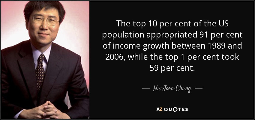 The top 10 per cent of the US population appropriated 91 per cent of income growth between 1989 and 2006, while the top 1 per cent took 59 per cent. - Ha-Joon Chang