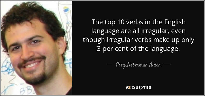 The top 10 verbs in the English language are all irregular, even though irregular verbs make up only 3 per cent of the language. - Erez Lieberman Aiden