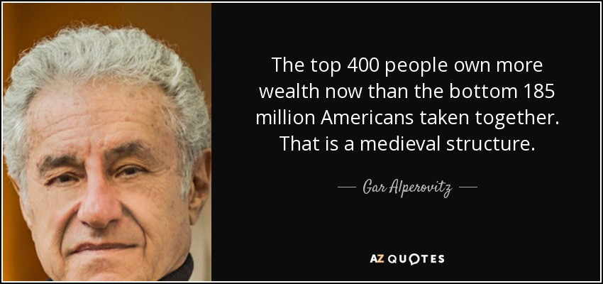 The top 400 people own more wealth now than the bottom 185 million Americans taken together. That is a medieval structure. - Gar Alperovitz