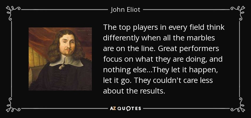 The top players in every field think differently when all the marbles are on the line. Great performers focus on what they are doing, and nothing else...They let it happen, let it go. They couldn't care less about the results. - John Eliot