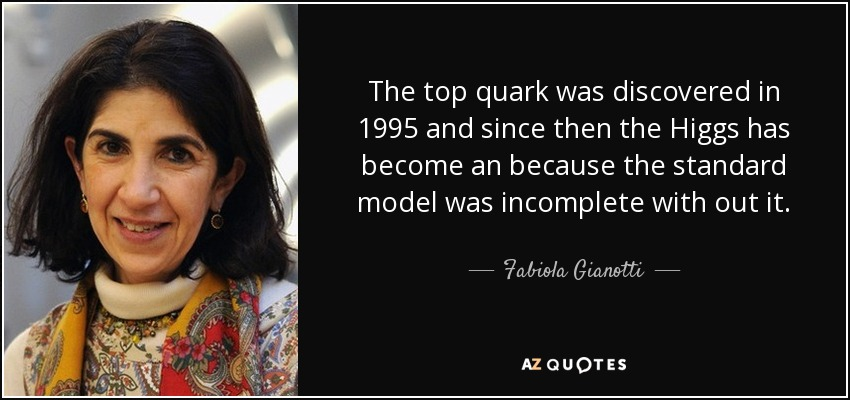 The top quark was discovered in 1995 and since then the Higgs has become an because the standard model was incomplete with out it. - Fabiola Gianotti