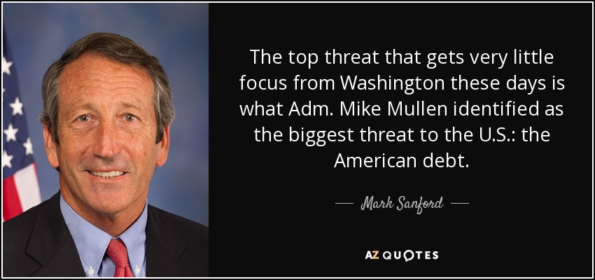 The top threat that gets very little focus from Washington these days is what Adm. Mike Mullen identified as the biggest threat to the U.S.: the American debt. - Mark Sanford