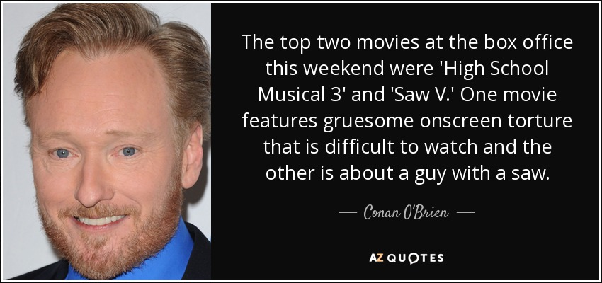 The top two movies at the box office this weekend were 'High School Musical 3' and 'Saw V.' One movie features gruesome onscreen torture that is difficult to watch and the other is about a guy with a saw. - Conan O'Brien