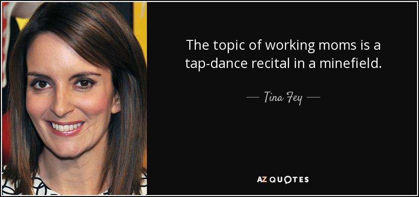 The topic of working moms is a tap-dance recital in a minefield. - Tina Fey
